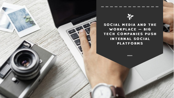 Social Media and the Workplace — Big Tech Companies Push Internal Social Platforms