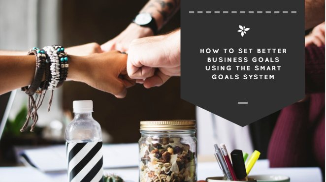 How To Set Better Business Goals Using the SMART Goals System