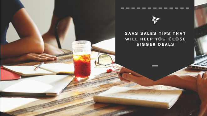 SaaS Sales Tips That Will Help You Close Bigger Deals
