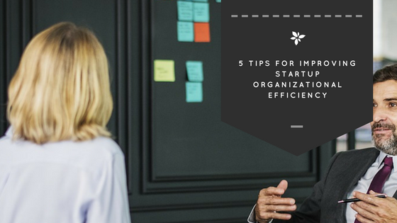 5 Tips to Help Startups Improve Organizational Efficiency