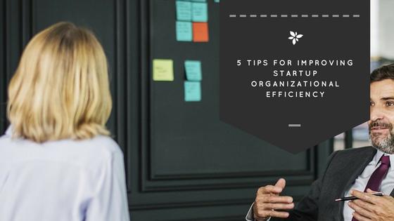 5 Tips to Help Startups Improve Organizational Efficiency