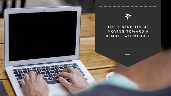 Top 5 Benefits of Moving Toward a Remote Workforce