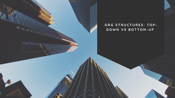 Org Structures – Top-Down vs Bottom-Up