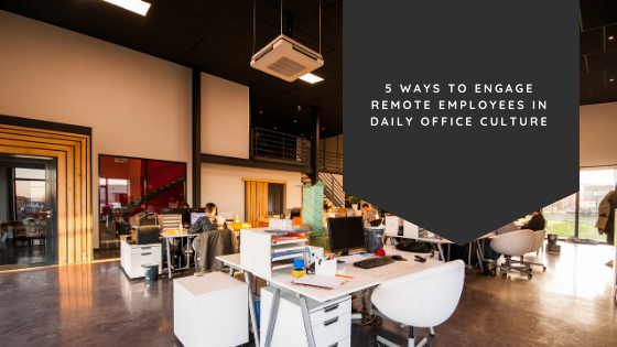 5 Ways to Engage Remote Employees in Daily Office Culture